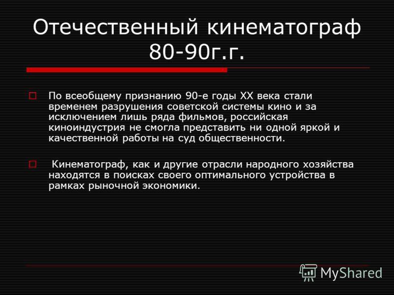 Отечественный кинематограф 80-90г.г. По всеобщему признанию 90-е годы XX века стали временем разрушения советской системы кино и за исключением лишь ряда фильмов, российская киноиндустрия не смогла представить ни одной яркой и качественной работы на