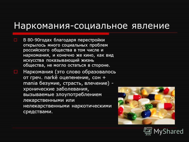 Наркомания-социальное явление В 80-90годах благодаря перестройки открылось много социальных проблем российского общества в том числе и наркомания, и конечно же кино, как вид искусства показывающий жизнь общества, не могло остаться в стороне. Наркоман