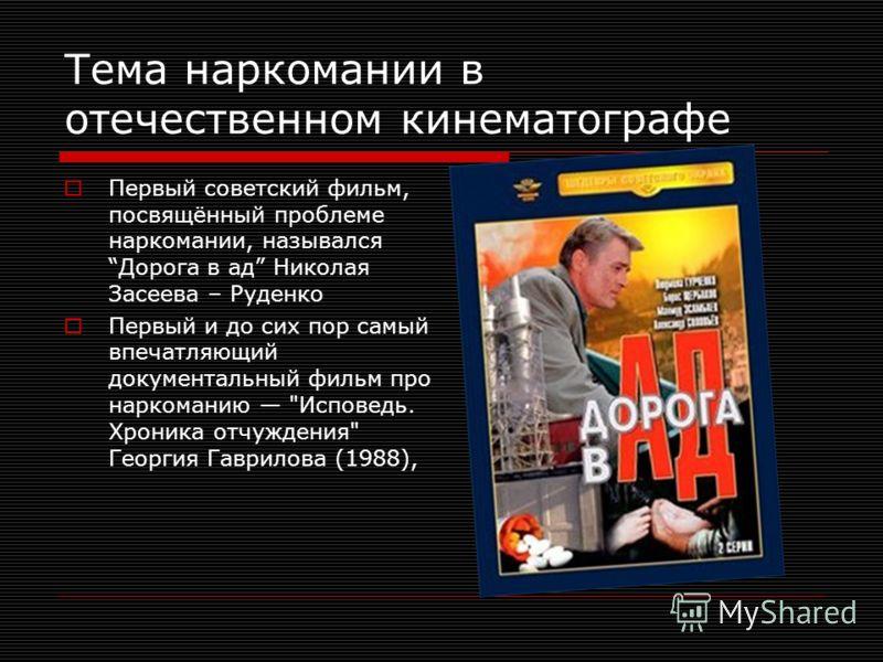 Тема наркомании в отечественном кинематографе Первый советский фильм, посвящённый проблеме наркомании, назывался Дорога в ад Николая Засеева – Руденко Первый и до сих пор самый впечатляющий документальный фильм про наркоманию
