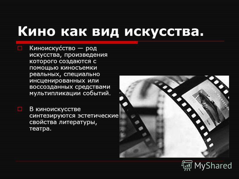 Кино как вид искусства. Киноиску́сство род искусства, произведения которого создаются с помощью киносъемки реальных, специально инсценированных или воссозданных средствами мультипликации событий. В киноискусстве синтезируются эстетические свойства ли