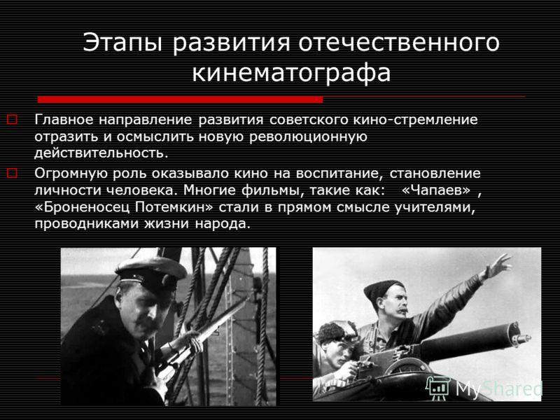 Главное направление развития советского кино-стремление отразить и осмыслить новую революционную действительность. Огромную роль оказывало кино на воспитание, становление личности человека. Многие фильмы, такие как: «Чапаев», «Броненосец Потемкин» ст