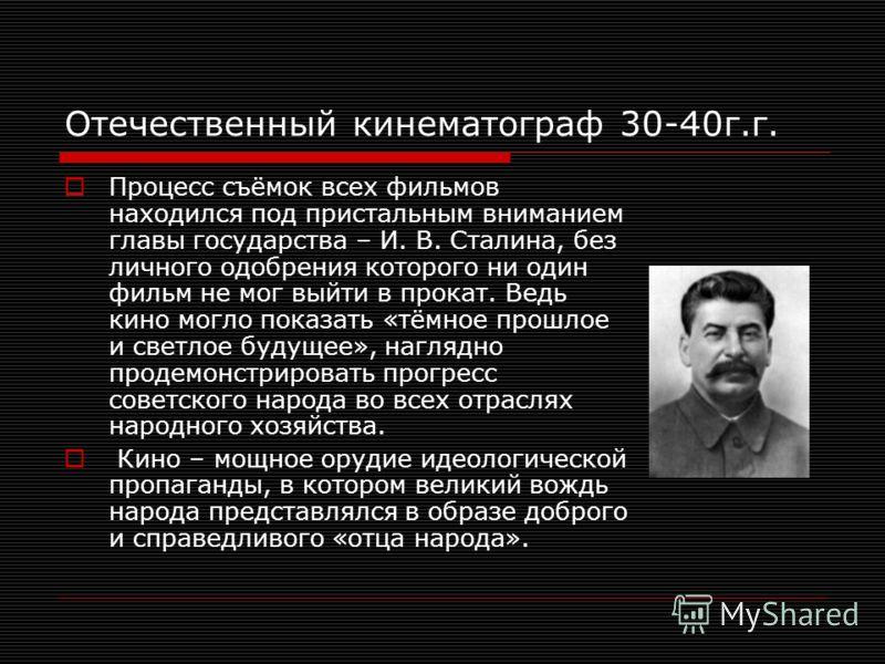 Отечественный кинематограф 30-40г.г. Процесс съёмок всех фильмов находился под пристальным вниманием главы государства – И. В. Сталина, без личного одобрения которого ни один фильм не мог выйти в прокат. Ведь кино могло показать «тёмное прошлое и све