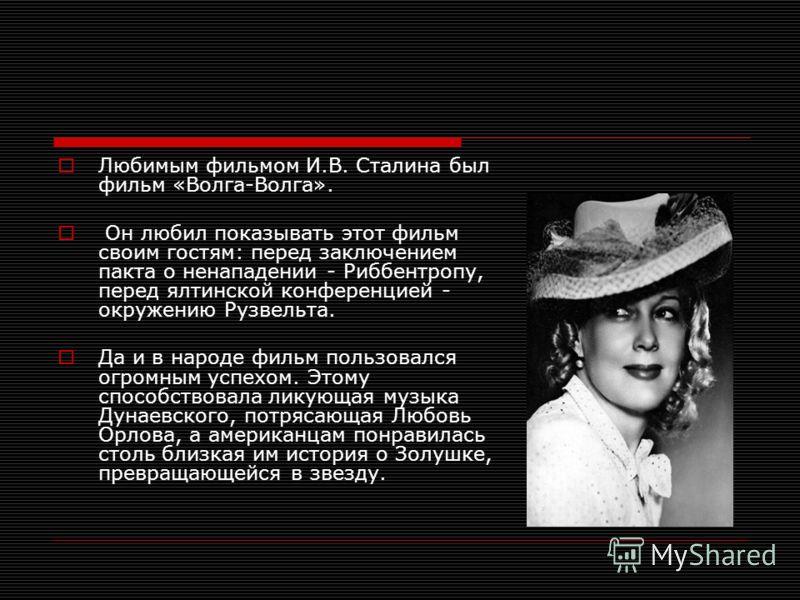 Любимым фильмом И.В. Сталина был фильм «Волга-Волга». Он любил показывать этот фильм своим гостям: перед заключением пакта о ненападении - Риббентропу, перед ялтинской конференцией - окружению Рузвельта. Да и в народе фильм пользовался огромным успех