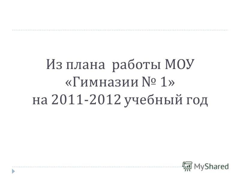 Из плана работы МОУ « Гимназии 1» на 2011-2012 учебный год