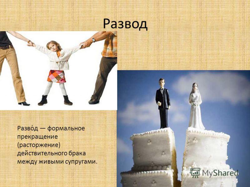 Развод Разво́д формальное прекращение (расторжение) действительного брака между живыми супругами.