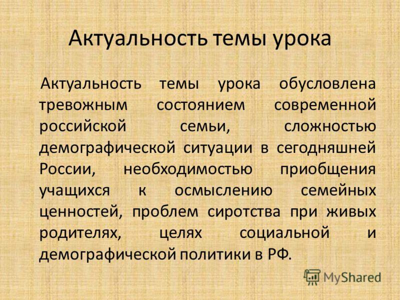 Актуальность темы урока Актуальность темы урока обусловлена тревожным состоянием современной российской семьи, сложностью демографической ситуации в сегодняшней России, необходимостью приобщения учащихся к осмыслению семейных ценностей, проблем сирот