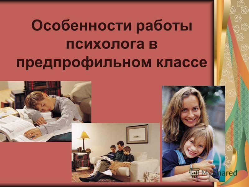 Особенности работы психолога в предпрофильном классе