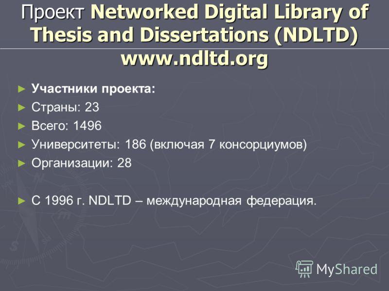 Проект Networked Digital Library of Thesis and Dissertations (NDLTD) www.ndltd.org Участники проекта: Страны: 23 Всего: 1496 Университеты: 186 (включая 7 консорциумов) Организации: 28 С 1996 г. NDLTD – международная федерация.