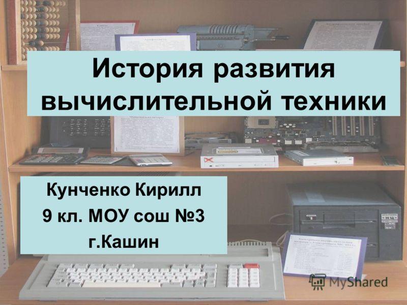 История развития вычислительной техники Кунченко Кирилл 9 кл. МОУ сош 3 г.Кашин