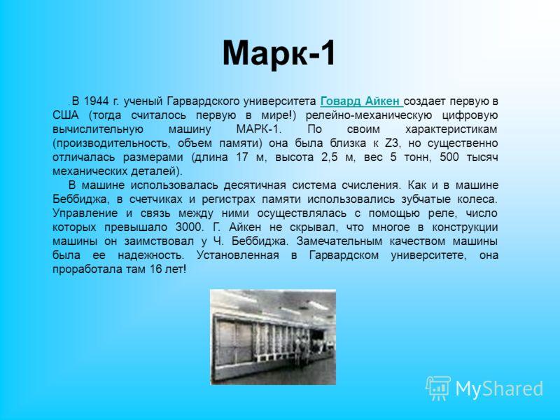 Марк-1. В 1944 г. ученый Гарвардского университета Говард Айкен создает первую в США (тогда считалось первую в мире!) релейно-механическую цифровую вычислительную машину МАРК-1. По своим характеристикам (производительность, объем памяти) она была бли