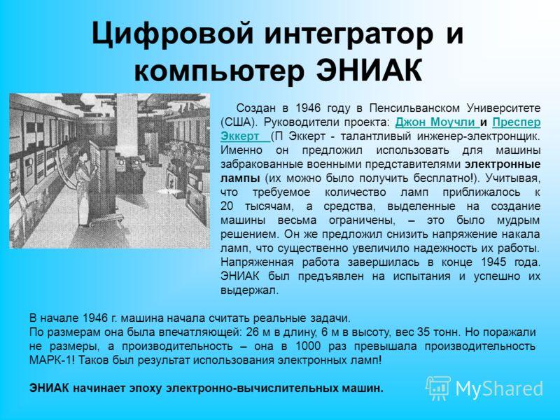 Цифровой интегратор и компьютер ЭНИАК Создан в 1946 году в Пенсильванском Университете (США). Руководители проекта: Джон Моучли и Преспер Эккерт (П Эккерт - талантливый инженер-электронщик. Именно он предложил использовать для машины забракованные во
