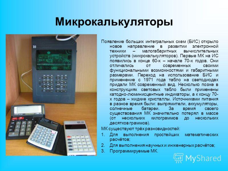 Микрокалькуляторы Появление больших интегральных схем (БИС) открыло новое направление в развитии электронной техники – малогабаритных вычислительных устройств (микрокалькуляторов). Первые МК на ИС появились в конце 60-х – начале 70-х годов. Они отлич