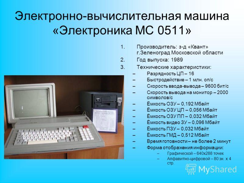 Электронно-вычислительная машина «Электроника МС 0511» 1.Производитель: з-д «Квант» г.Зеленоград Московской области 2.Год выпуска: 1989 3.Технические характеристики: –Разрядность ЦП – 16 –Быстродействие – 1 млн. оп/с –Скорость ввода-вывода – 9600 бит