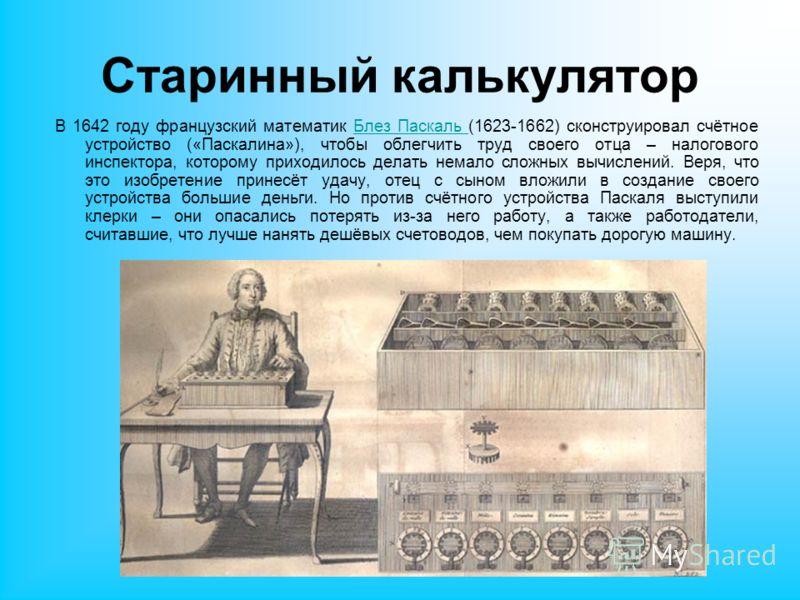 Старинный калькулятор В 1642 году французский математик Блез Паскаль (1623-1662) сконструировал счётное устройство («Паскалина»), чтобы облегчить труд своего отца – налогового инспектора, которому приходилось делать немало сложных вычислений. Веря, ч