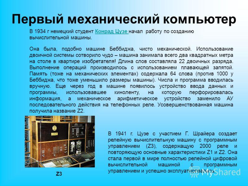 Первый механический компьютер В 1934 г немецкий студент Конрад Цузе начал работу по созданию вычислительной машины.Конрад Цузе Она была, подобно машине Беббиджа, чисто механической. Использование двоичной системы сотворило чудо – машина занимала всег