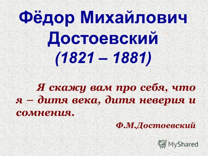 Фёдор Михайлович Достоевский (1821 – 1881) Я скажу вам про себя, что я – дитя века, дитя неверия и сомнения. Ф.М.Достоевский