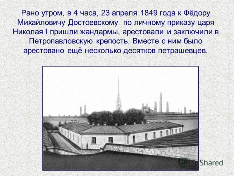 Рано утром, в 4 часа, 23 апреля 1849 года к Фёдору Михайловичу Достоевскому по личному приказу царя Николая I пришли жандармы, арестовали и заключили в Петропавловскую крепость. Вместе с ним было арестовано ещё несколько десятков петрашевцев.