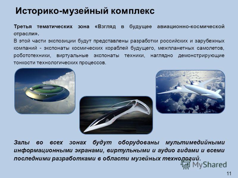 11 Историко-музейный комплекс Третья тематических зона «Взгляд в будущее авиационно-космической отрасли». В этой части экспозиции будут представлены разработки российских и зарубежных компаний - экспонаты космических кораблей будущего, межпланетных с