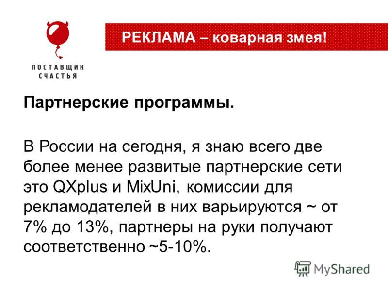 Партнерские программы. В России на сегодня, я знаю всего две более менее развитые партнерские сети это QXplus и MixUni, комиссии для рекламодателей в них варьируются ~ от 7% до 13%, партнеры на руки получают соответственно ~5-10%. РЕКЛАМА – коварная