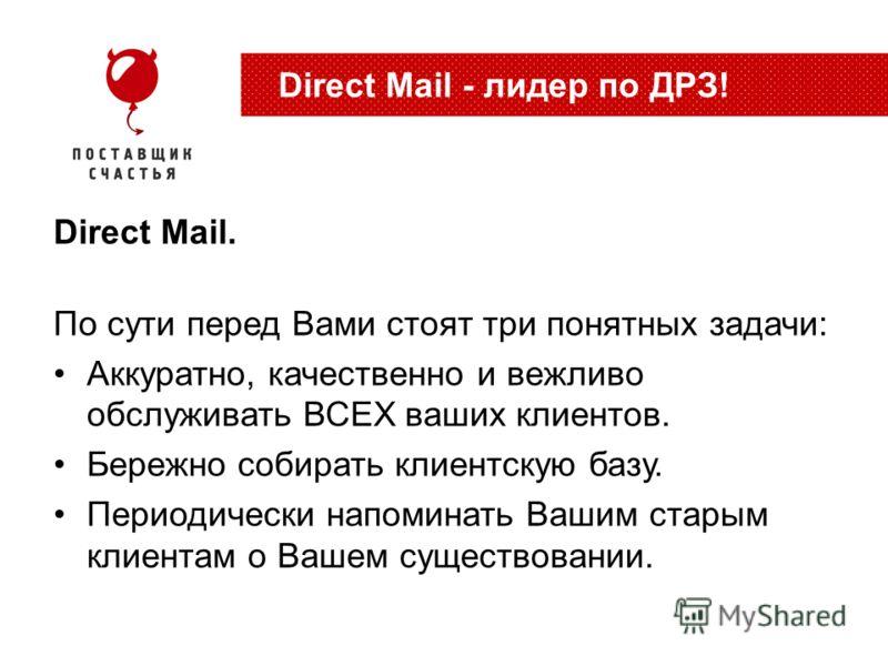 Direct Mail. По сути перед Вами стоят три понятных задачи: Аккуратно, качественно и вежливо обслуживать ВСЕХ ваших клиентов. Бережно собирать клиентскую базу. Периодически напоминать Вашим старым клиентам о Вашем существовании. Direct Mail - лидер по