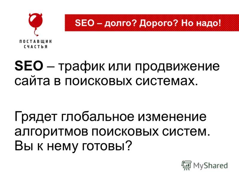 SEO – трафик или продвижение сайта в поисковых системах. Грядет глобальное изменение алгоритмов поисковых систем. Вы к нему готовы? SEO – долго? Дорого? Но надо!