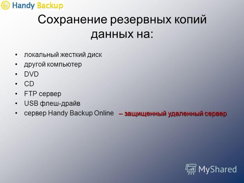 Сохранение резервных копий данных на: локальный жесткий диск другой компьютер DVD CD FTP сервер USB флеш-драйв сервер Handy Backup Online – защищенный удаленный сервер