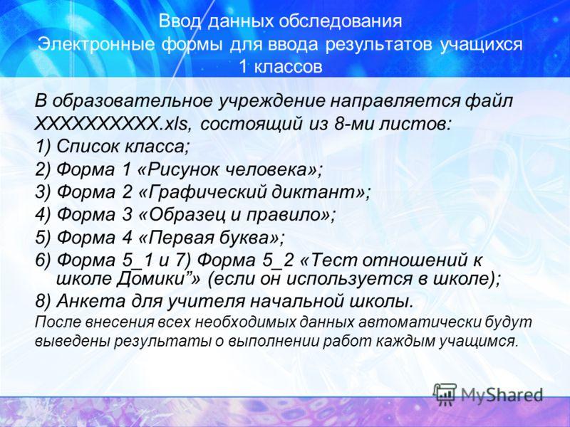 Ввод данных обследования Электронные формы для ввода результатов учащихся 1 классов В образовательное учреждение направляется файл ХХХХХХХХХХ.xls, состоящий из 8-ми листов: 1)Список класса; 2)Форма 1 «Рисунок человека»; 3) Форма 2 «Графический диктан
