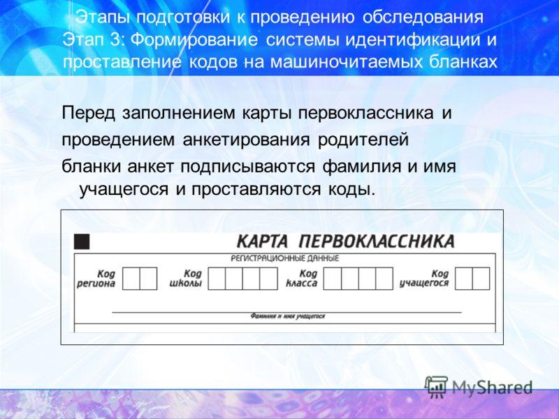 Этапы подготовки к проведению обследования Этап 3: Формирование системы идентификации и проставление кодов на машиночитаемых бланках Перед заполнением карты первоклассника и проведением анкетирования родителей бланки анкет подписываются фамилия и имя