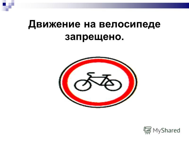 Движение на велосипеде запрещено.