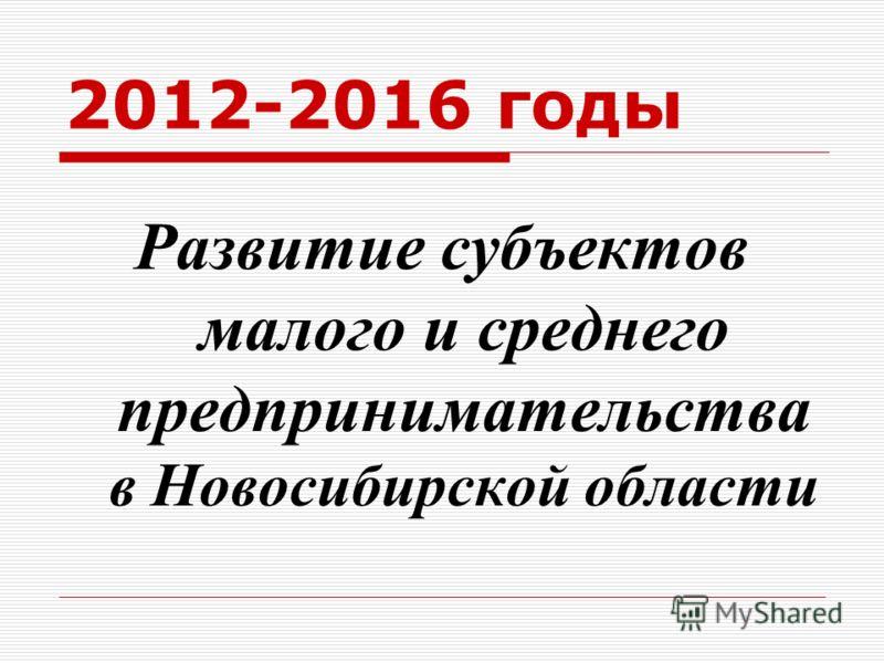 2012-2016 годы Развитие субъектов малого и среднего предпринимательства в Новосибирской области