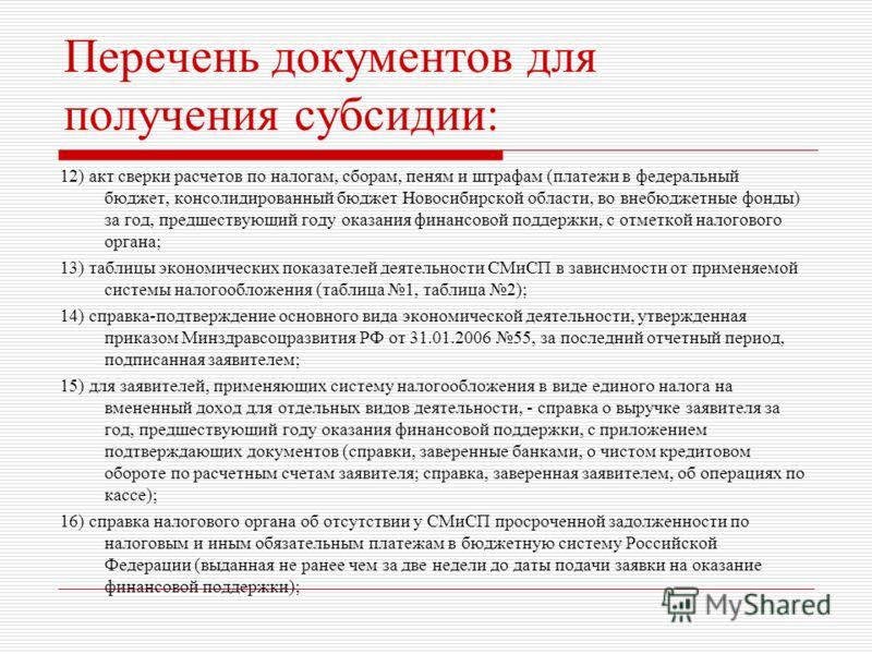Перечень документов для получения субсидии: 12) акт сверки расчетов по налогам, сборам, пеням и штрафам (платежи в федеральный бюджет, консолидированный бюджет Новосибирской области, во внебюджетные фонды) за год, предшествующий году оказания финансо