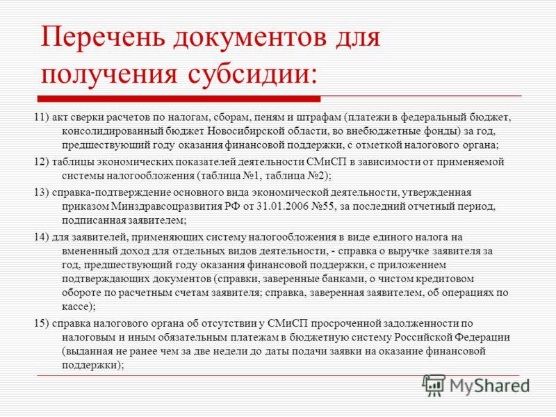Перечень документов для получения субсидии: 11) акт сверки расчетов по налогам, сборам, пеням и штрафам (платежи в федеральный бюджет, консолидированный бюджет Новосибирской области, во внебюджетные фонды) за год, предшествующий году оказания финансо