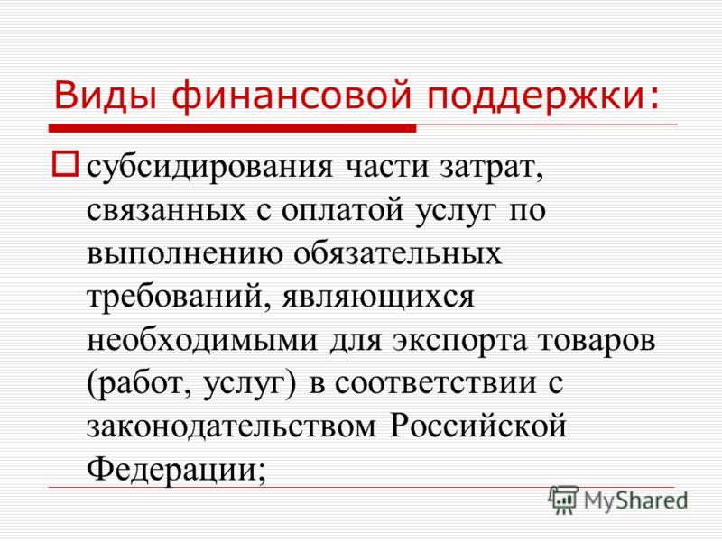 Виды финансовой поддержки: субсидирования части затрат, связанных с оплатой услуг по выполнению обязательных требований, являющихся необходимыми для экспорта товаров (работ, услуг) в соответствии с законодательством Российской Федерации;