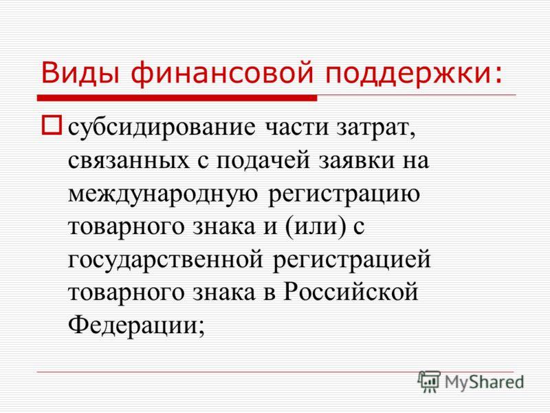Виды финансовой поддержки: субсидирование части затрат, связанных с подачей заявки на международную регистрацию товарного знака и (или) с государственной регистрацией товарного знака в Российской Федерации;