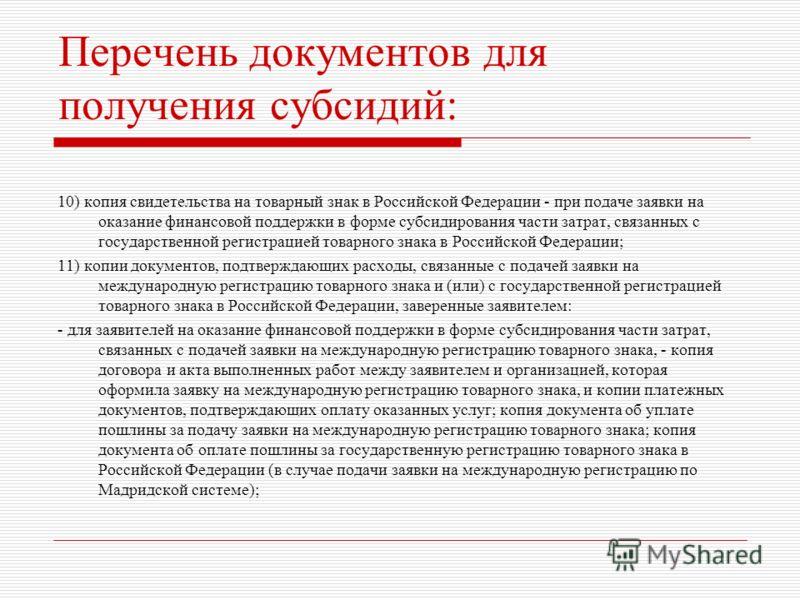 Перечень документов для получения субсидий: 10) копия свидетельства на товарный знак в Российской Федерации - при подаче заявки на оказание финансовой поддержки в форме субсидирования части затрат, связанных с государственной регистрацией товарного з