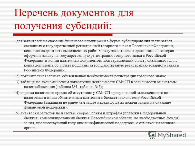 Перечень документов для получения субсидий: - для заявителей на оказание финансовой поддержки в форме субсидирования части затрат, связанных с государственной регистрацией товарного знака в Российской Федерации, - копия договора и акта выполненных ра