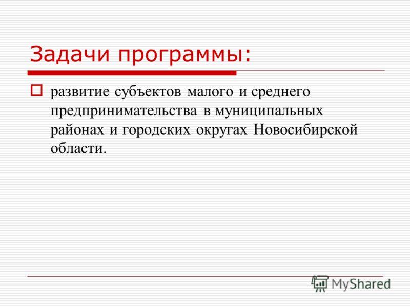 Задачи программы: развитие субъектов малого и среднего предпринимательства в муниципальных районах и городских округах Новосибирской области.