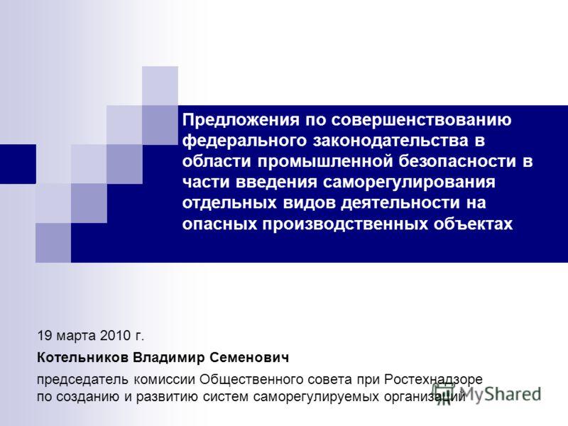 19 марта 2010 г. Котельников Владимир Семенович председатель комиссии Общественного совета при Ростехнадзоре по созданию и развитию систем саморегулируемых организаций Предложения по совершенствованию федерального законодательства в области промышлен