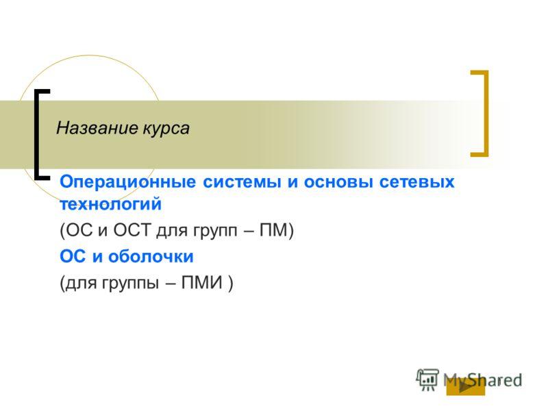 1 Название курса Операционные системы и основы сетевых технологий (ОС и ОСТ для групп – ПМ) ОС и оболочки (для группы – ПМИ )
