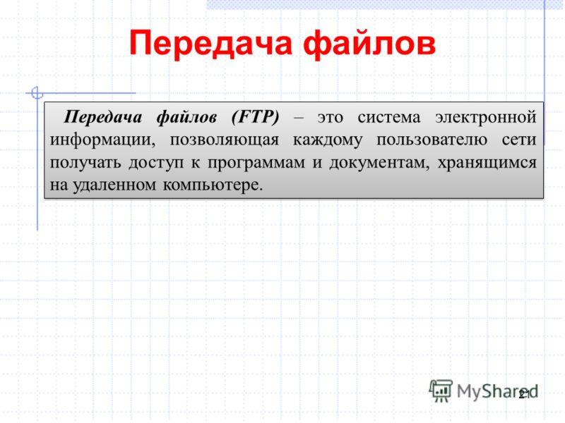 Передача файлов 21 Передача файлов (FTP) – это система электронной информации, позволяющая каждому пользователю сети получать доступ к программам и документам, хранящимся на удаленном компьютере.