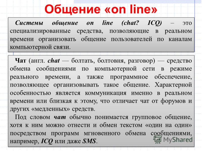 Общение «on line» 23 Системы общение on line (chat? ICQ) – это специализированные средства, позволяющие в реальном времени организовать общение пользователей по каналам компьютерной связи. Чат (англ. chat болтать, болтовня, разговор) средство обмена