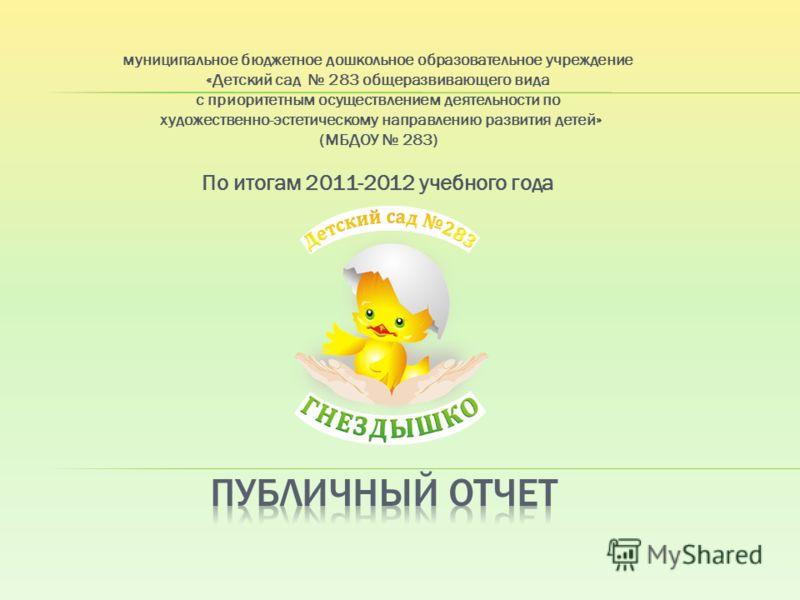 муниципальное бюджетное дошкольное образовательное учреждение «Детский сад 283 общеразвивающего вида с приоритетным осуществлением деятельности по художественно-эстетическому направлению развития детей» (МБДОУ 283) По итогам 2011-2012 учебного года