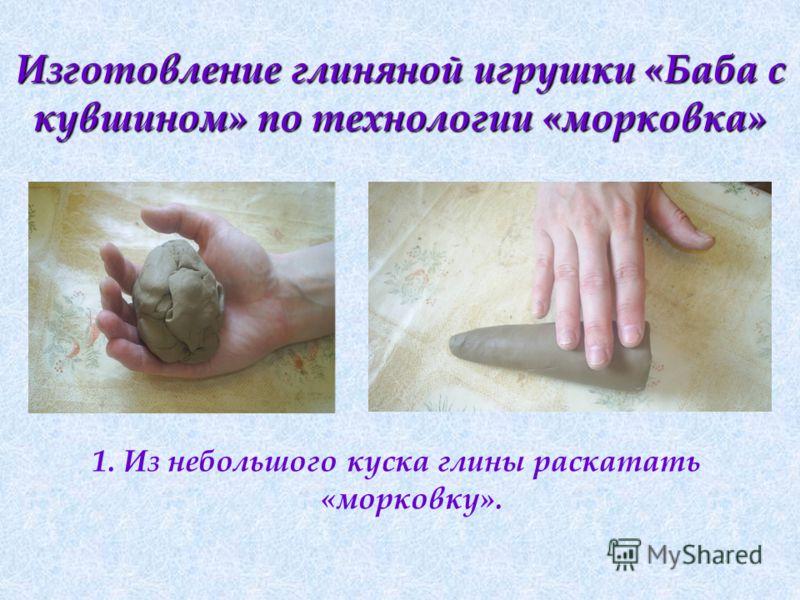 Изготовление глиняной игрушки «Баба с кувшином» по технологии «морковка» 1. Из небольшого куска глины раскатать «морковку».