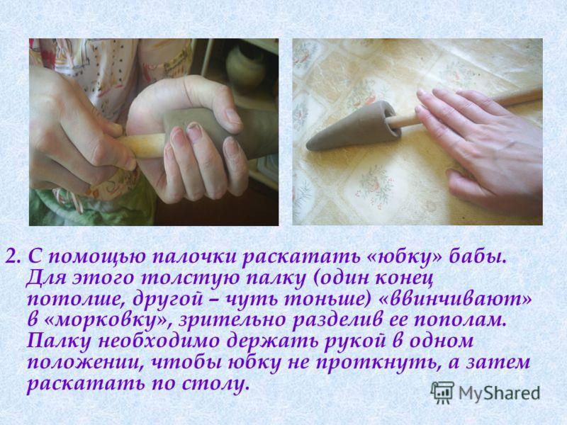 2. С помощью палочки раскатать «юбку» бабы. Для этого толстую палку (один конец потолше, другой – чуть тоньше) «ввинчивают» в «морковку», зрительно разделив ее пополам. Палку необходимо держать рукой в одном положении, чтобы юбку не проткнуть, а зате