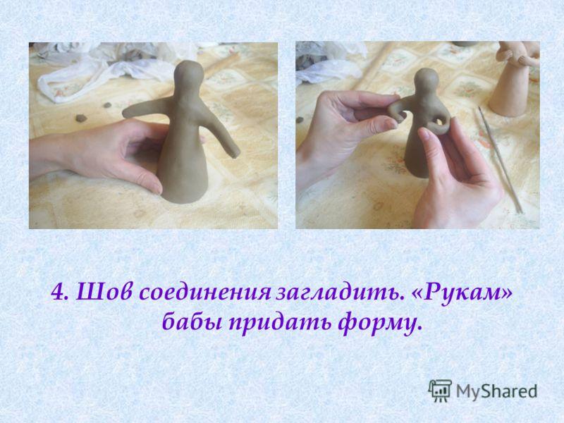 4. Шов соединения загладить. «Рукам» бабы придать форму.