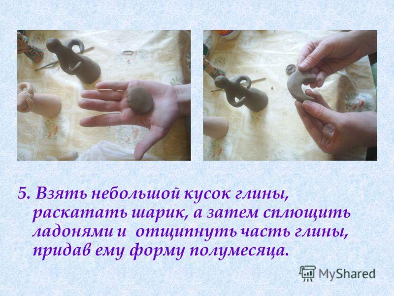 5. Взять небольшой кусок глины, раскатать шарик, а затем сплющить ладонями и отщипнуть часть глины, придав ему форму полумесяца.