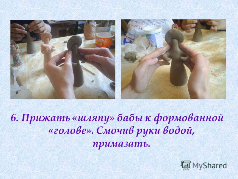 6. Прижать «шляпу» бабы к формованной «голове». Смочив руки водой, примазать.