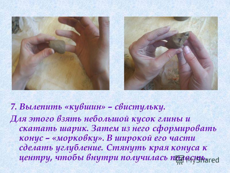 7. Вылепить «кувшин» – свистульку. Для этого взять небольшой кусок глины и скатать шарик. Затем из него сформировать конус – «морковку». В широкой его части сделать углубление. Стянуть края конуса к центру, чтобы внутри получилась полость.
