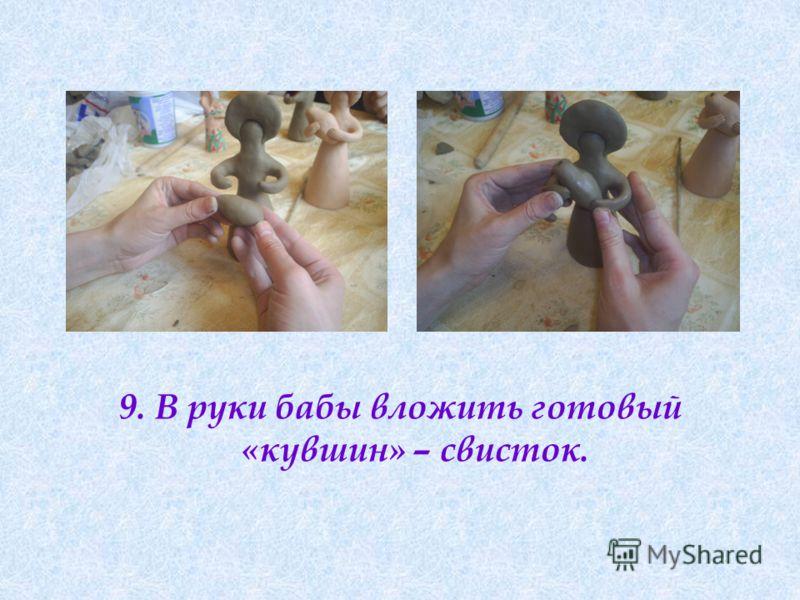 9. В руки бабы вложить готовый «кувшин» – свисток.