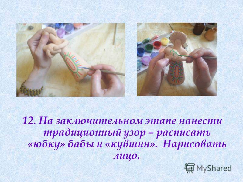 12. На заключительном этапе нанести традиционный узор – расписать «юбку» бабы и «кувшин». Нарисовать лицо.